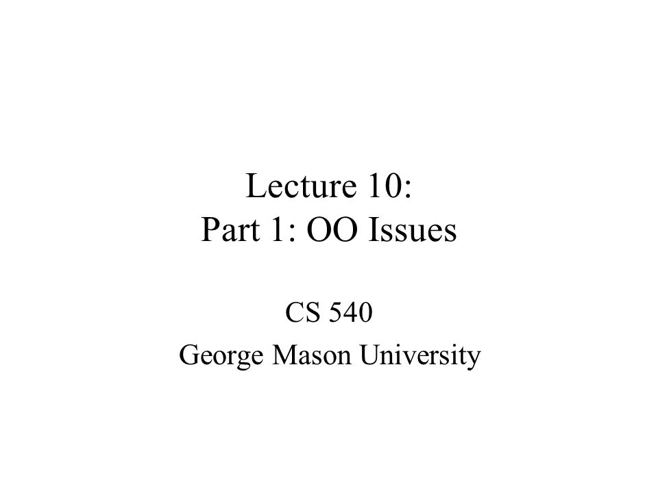 Lecture 10: Part 1: OO Issues CS 540 George Mason University