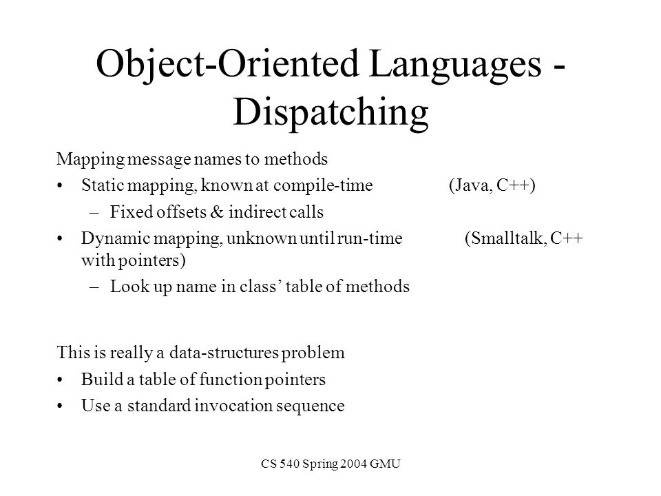 CS 540 Spring 2004 GMU Object-Oriented Languages - Dispatching Mapping message names to methods Static mapping, known at compile-time (Java, C++) –Fixed offsets & indirect calls Dynamic mapping, unknown until run-time (Smalltalk, C++ with pointers) –Look up name in class' table of methods This is really a data-structures problem Build a table of function pointers Use a standard invocation sequence