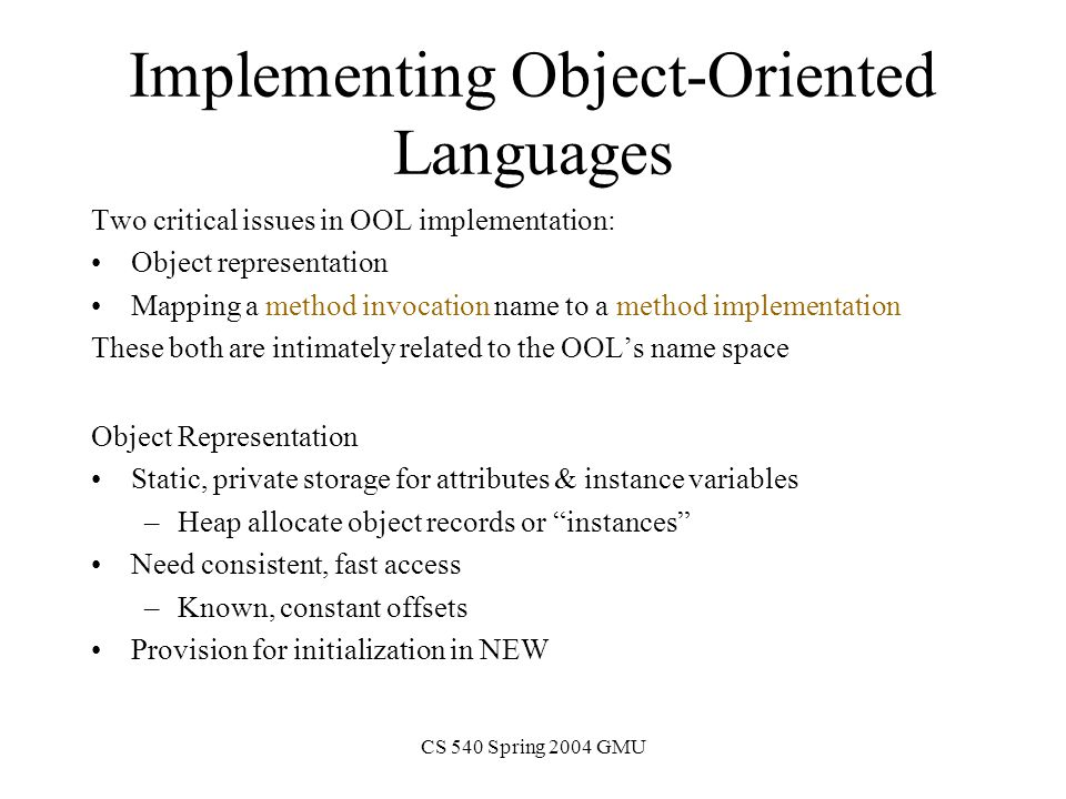 CS 540 Spring 2004 GMU Simplistic method: Object Representation f1 code f2 code b: c: z f1 f2 f1 code f2 code b: c: z f1 f2 Each object gets copies of all attributes and methods Class A { int b,c; A z; f1() f2() } For object x of type A: