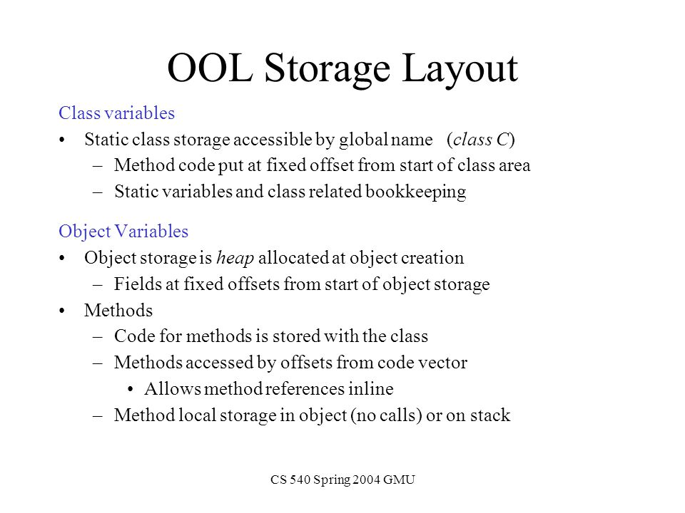 CS 540 Spring 2004 GMU OOL Storage Layout Class variables Static class storage accessible by global name (class C) –Method code put at fixed offset from start of class area –Static variables and class related bookkeeping Object Variables Object storage is heap allocated at object creation –Fields at fixed offsets from start of object storage Methods –Code for methods is stored with the class –Methods accessed by offsets from code vector Allows method references inline –Method local storage in object (no calls) or on stack