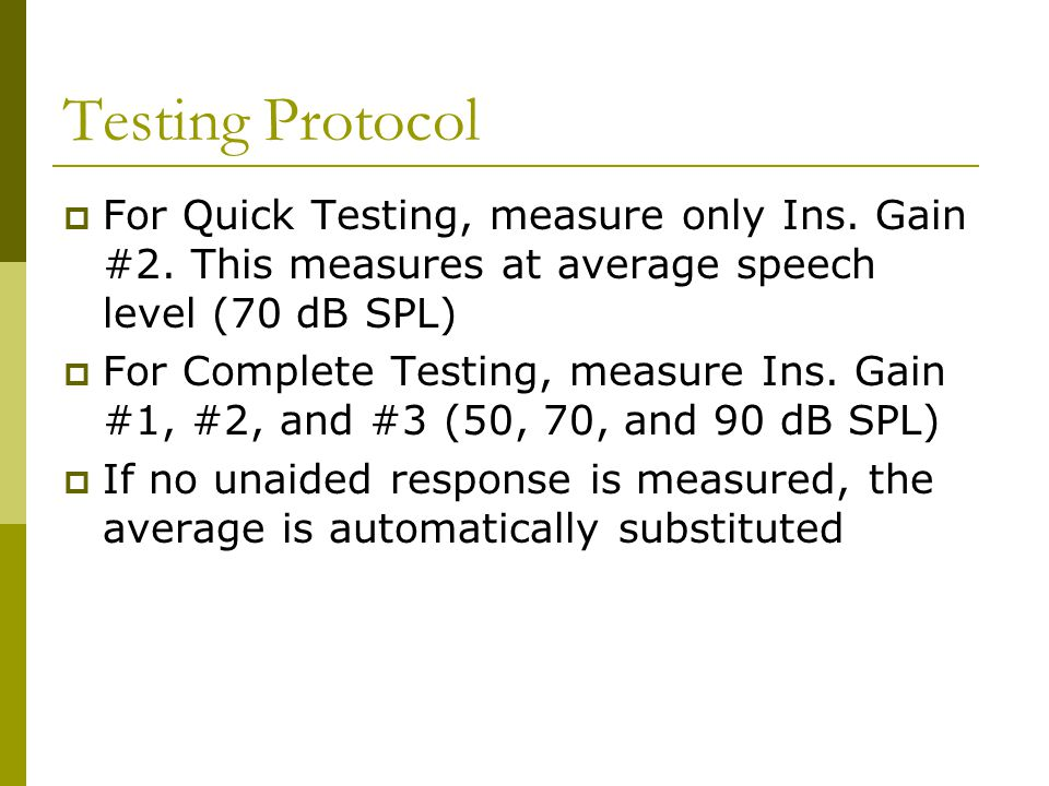 Testing Protocol  For Quick Testing, measure only Ins. Gain #2. This measures at average speech level (70 dB SPL)  For Complete Testing, measure Ins