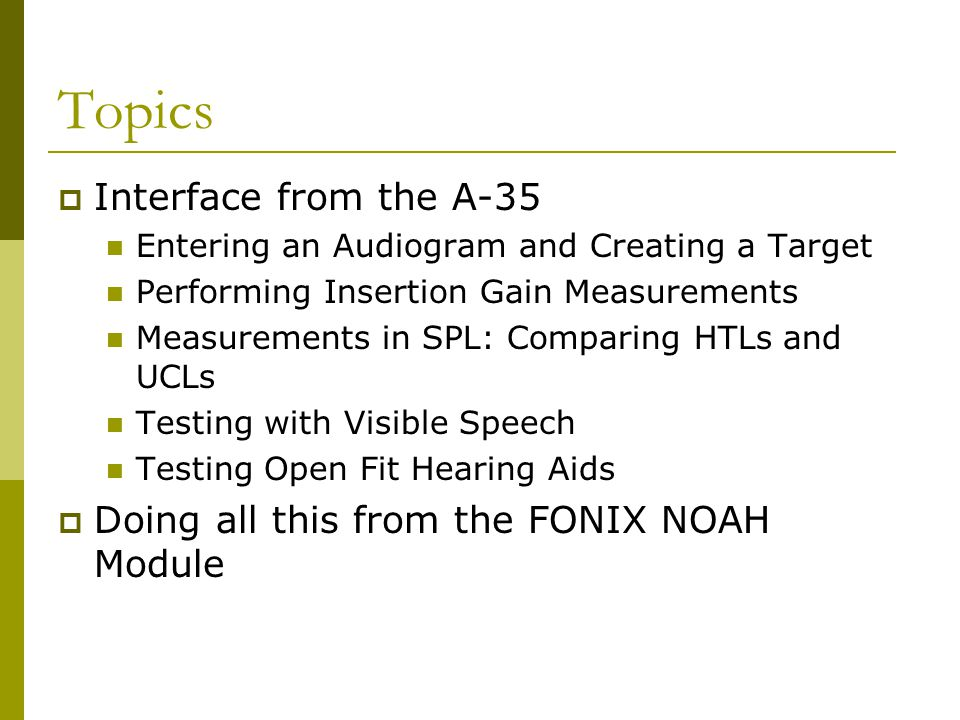 Topics  Interface from the A-35 Entering an Audiogram and Creating a Target Performing Insertion Gain Measurements Measurements in SPL: Comparing HTL