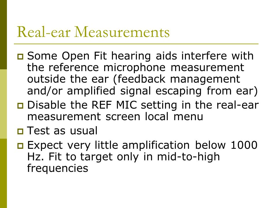 Real-ear Measurements  Some Open Fit hearing aids interfere with the reference microphone measurement outside the ear (feedback management and/or amp