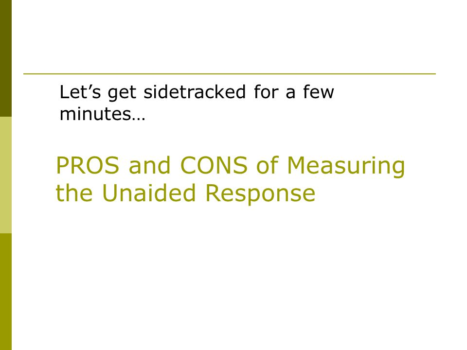 Let's get sidetracked for a few minutes… PROS and CONS of Measuring the Unaided Response