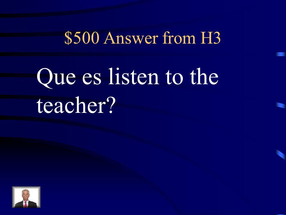 $500 Question from H3 Escuchen a la maestra