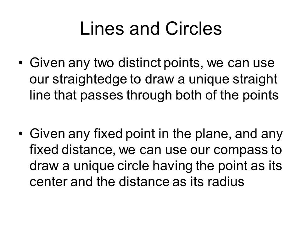 Lines and Circles Given any two distinct points, we can use our straightedge to draw a unique straight line that passes through both of the points Given any fixed point in the plane, and any fixed distance, we can use our compass to draw a unique circle having the point as its center and the distance as its radius