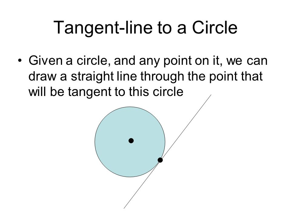 Tangent-line to a Circle Given a circle, and any point on it, we can draw a straight line through the point that will be tangent to this circle