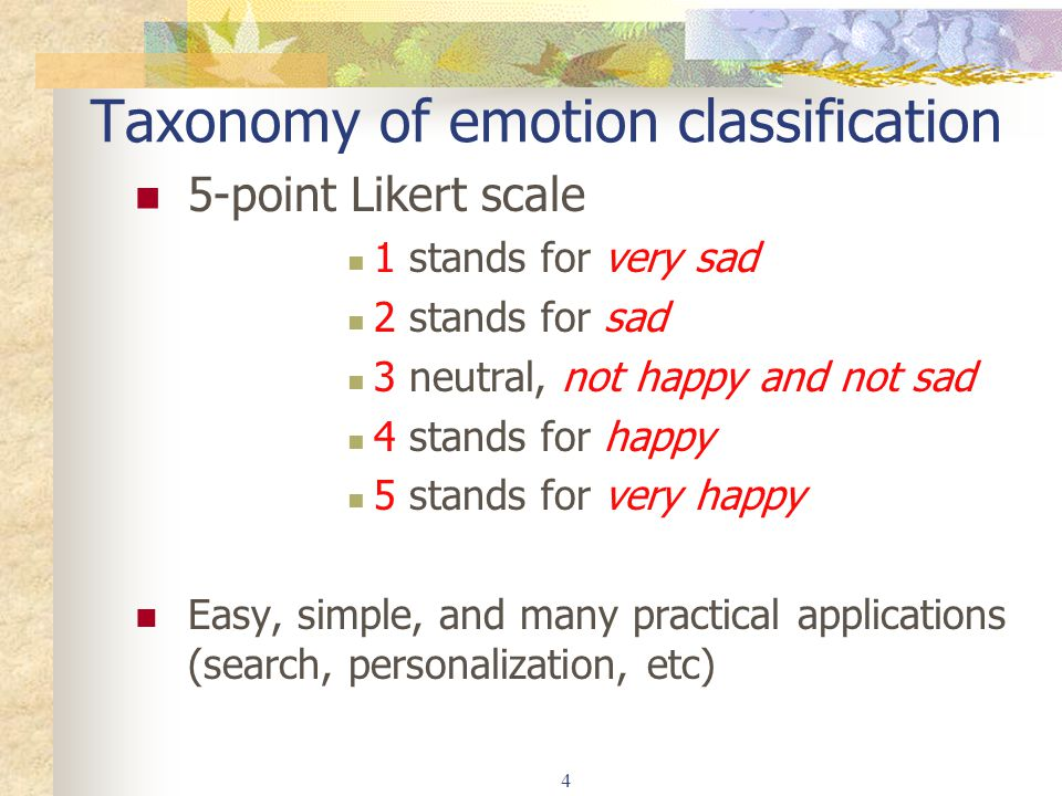 4 Taxonomy of emotion classification 5-point Likert scale 1 stands for very sad 2 stands for sad 3 neutral, not happy and not sad 4 stands for happy 5 stands for very happy Easy, simple, and many practical applications (search, personalization, etc)