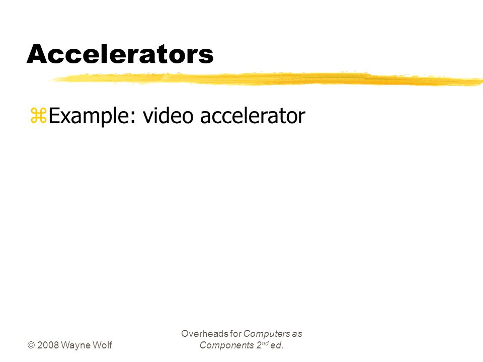 © 2008 Wayne Wolf Overheads for Computers as Components 2 nd ed. Accelerators zExample: video accelerator