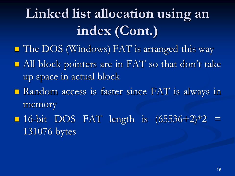 19 Linked list allocation using an index (Cont.) The DOS (Windows) FAT is arranged this way The DOS (Windows) FAT is arranged this way All block point