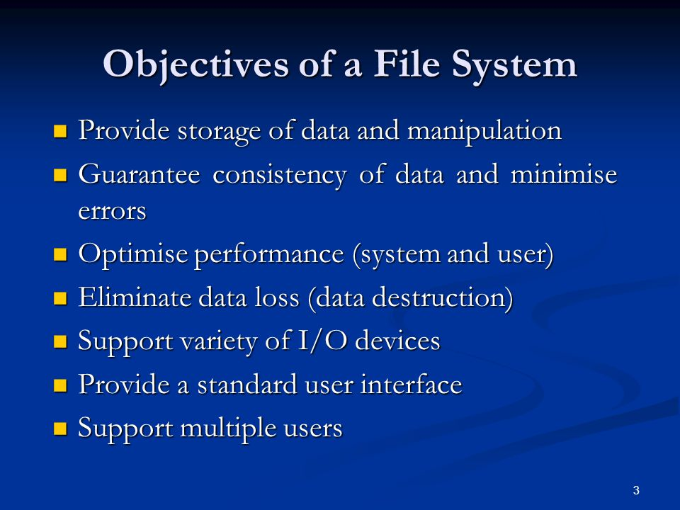 3 Objectives of a File System Provide storage of data and manipulation Provide storage of data and manipulation Guarantee consistency of data and mini