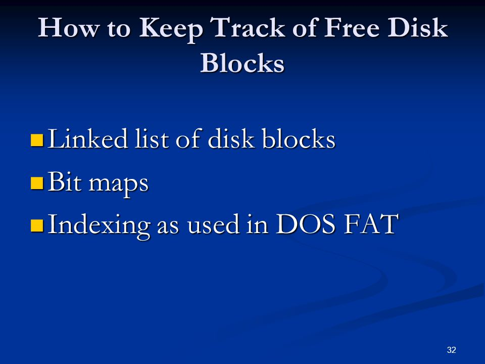 32 How to Keep Track of Free Disk Blocks Linked list of disk blocks Linked list of disk blocks Bit maps Bit maps Indexing as used in DOS FAT Indexing