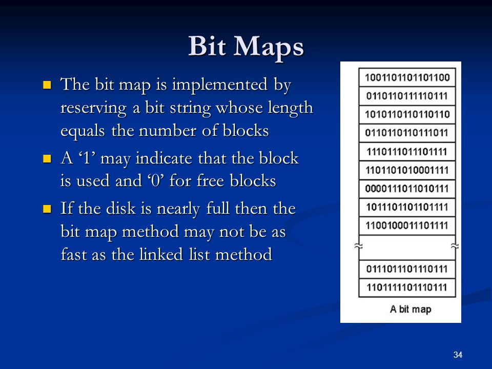 34 Bit Maps The bit map is implemented by reserving a bit string whose length equals the number of blocks The bit map is implemented by reserving a bi