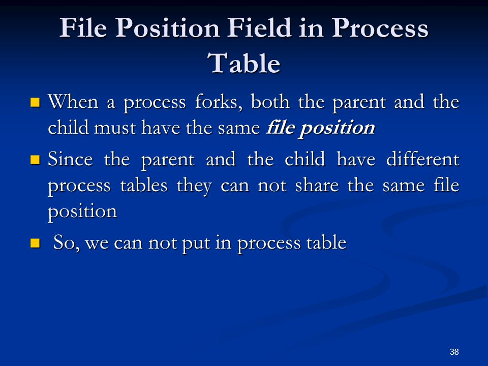 38 File Position Field in Process Table When a process forks, both the parent and the child must have the same file position When a process forks, bot