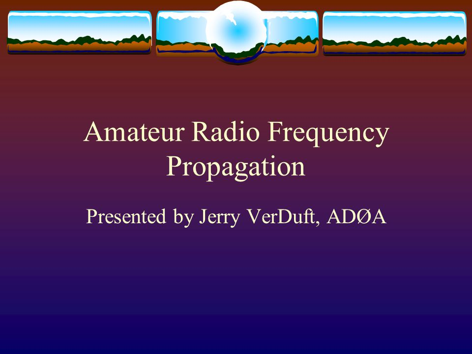 Amateur Radio Frequency Propagation Presented by Jerry VerDuft, ADØA