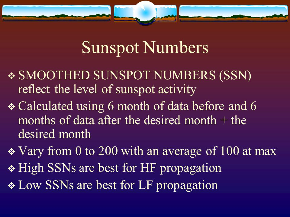 Sunspot Numbers  SMOOTHED SUNSPOT NUMBERS (SSN) reflect the level of sunspot activity  Calculated using 6 month of data before and 6 months of data