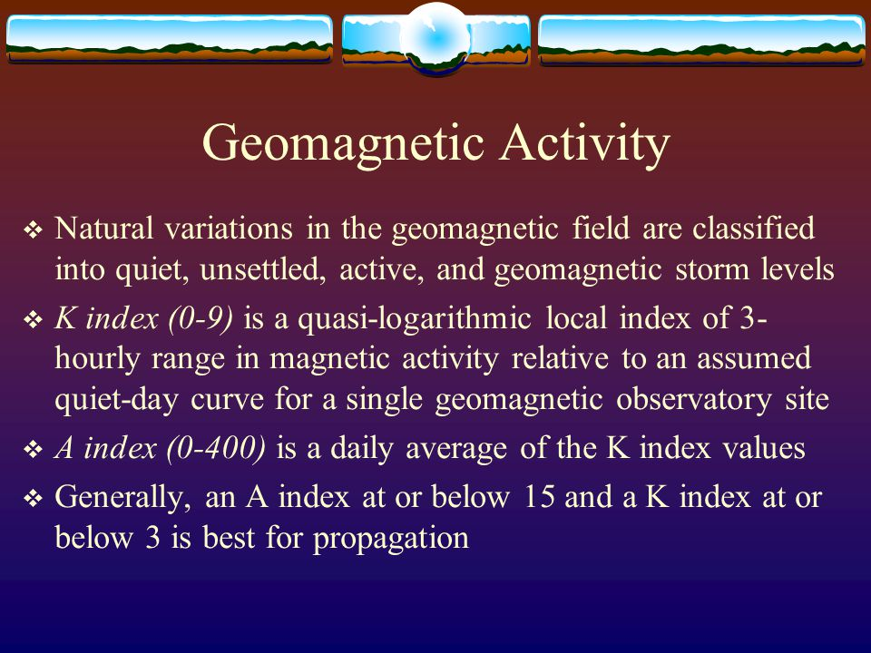 Geomagnetic Activity  Natural variations in the geomagnetic field are classified into quiet, unsettled, active, and geomagnetic storm levels  K inde