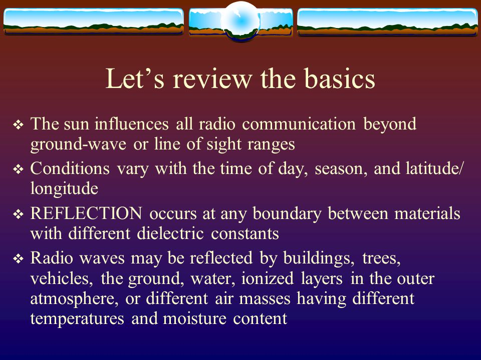 Let's review the basics  The sun influences all radio communication beyond ground-wave or line of sight ranges  Conditions vary with the time of day