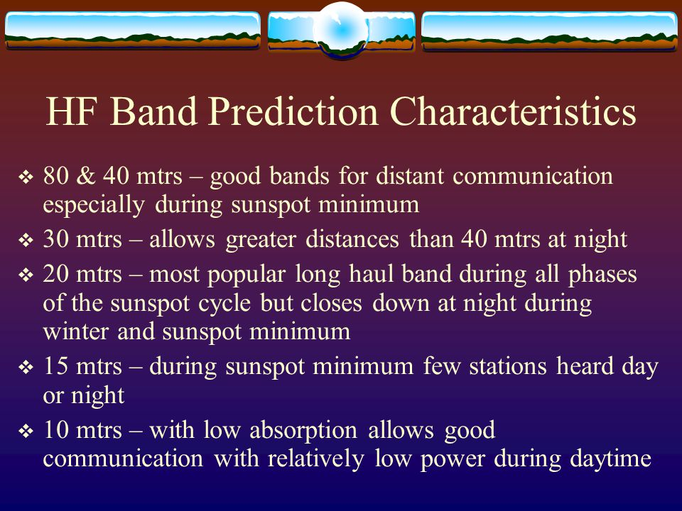 HF Band Prediction Characteristics  80 & 40 mtrs – good bands for distant communication especially during sunspot minimum  30 mtrs – allows greater