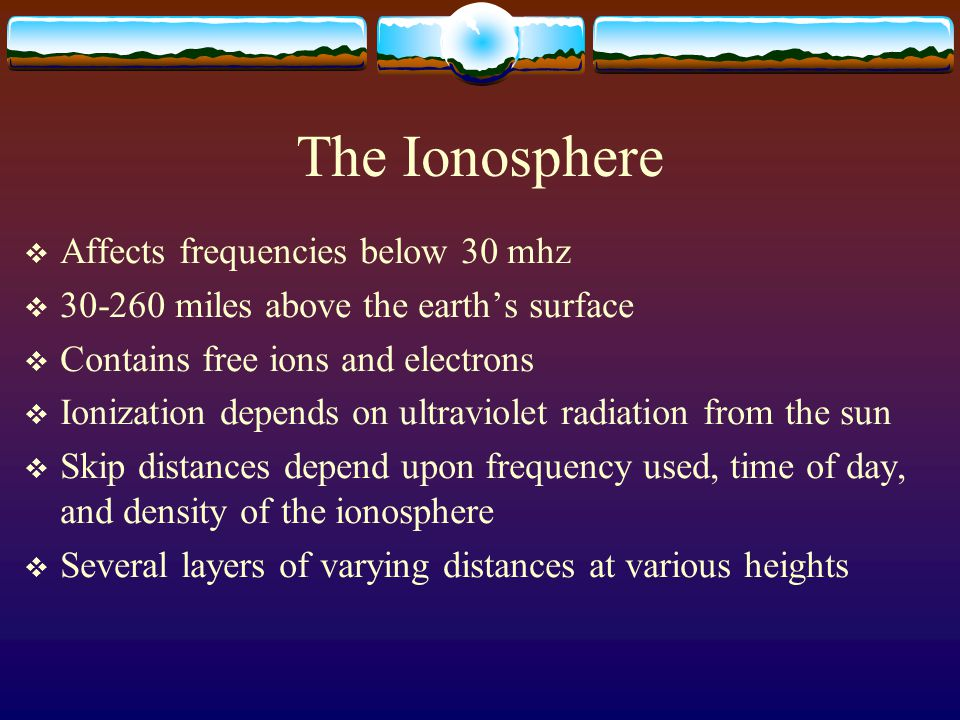 The Ionosphere  Affects frequencies below 30 mhz  30-260 miles above the earth's surface  Contains free ions and electrons  Ionization depends on