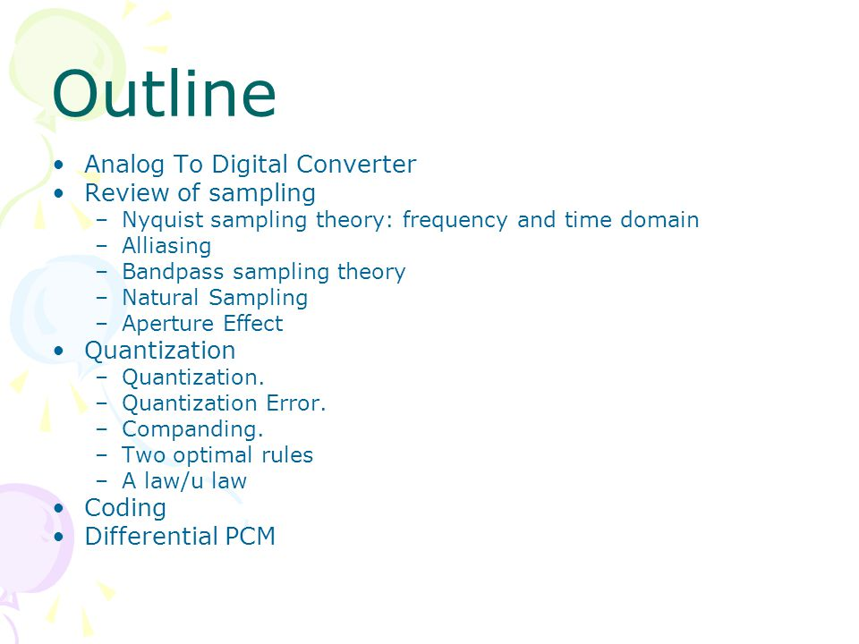 Outline Analog To Digital Converter Review of sampling –Nyquist sampling theory: frequency and time domain –Alliasing –Bandpass sampling theory –Natural Sampling –Aperture Effect Quantization –Quantization.