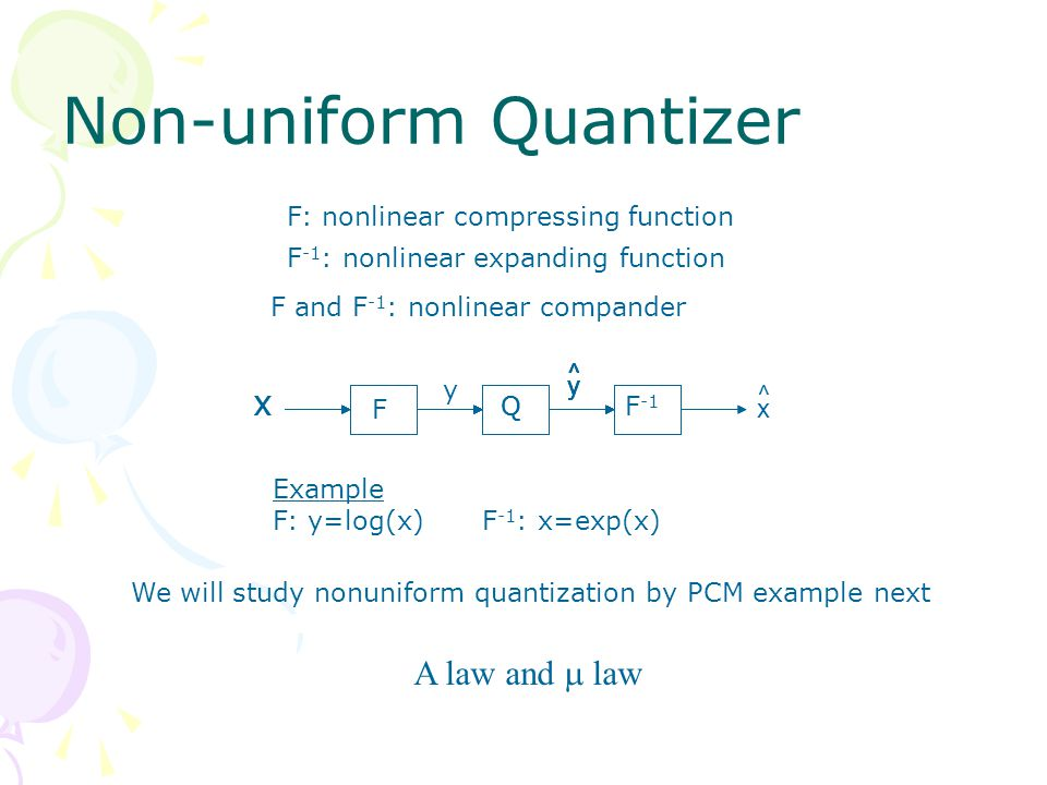 Non-uniform Quantizer x ^ Example F: y=log(x)F -1 : x=exp(x) F: nonlinear compressing function F -1 : nonlinear expanding function F and F -1 : nonlinear compander We will study nonuniform quantization by PCM example next A law and  law y ^ y X F QF -1 XXXQ y ^ y ^ y ^ y ^ y ^