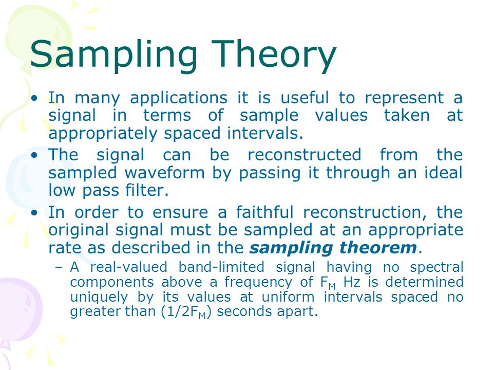 Sampling Theory In many applications it is useful to represent a signal in terms of sample values taken at appropriately spaced intervals.