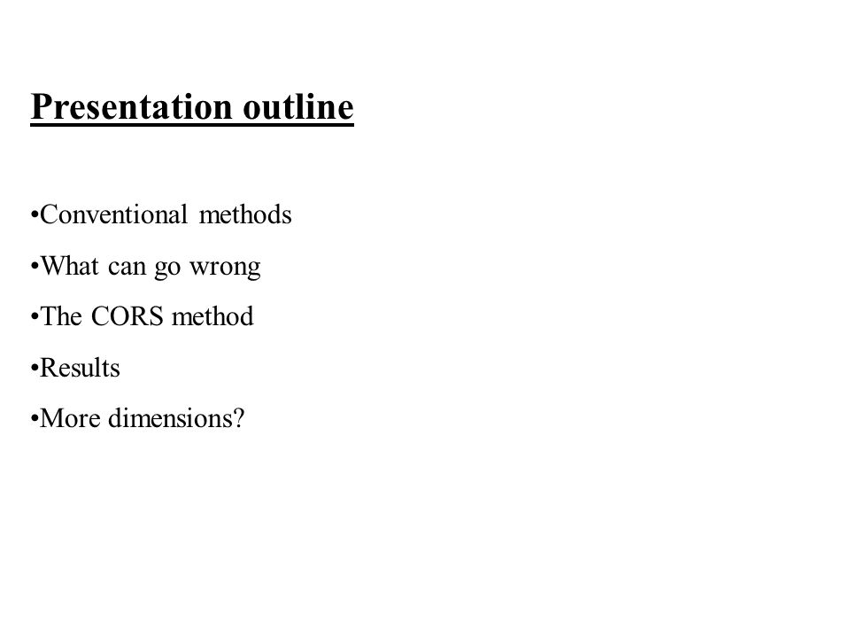 Presentation outline Conventional methods What can go wrong The CORS method Results More dimensions