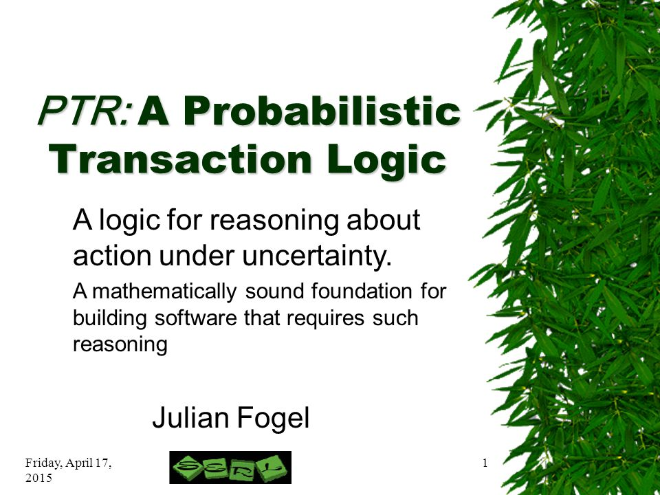 Friday, April 17, 2015 1 PTR: A Probabilistic Transaction Logic Julian Fogel A logic for reasoning about action under uncertainty.