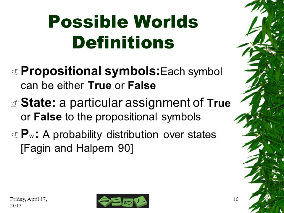 Friday, April 17, 2015 10 Possible Worlds Definitions  Propositional symbols: Each symbol can be either True or False  State: a particular assignment of True or False to the propositional symbols  P W : A probability distribution over states [Fagin and Halpern 90]
