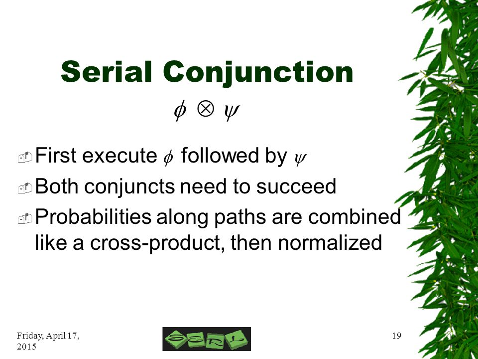 Friday, April 17, 2015 19 Serial Conjunction  First execute  followed by   Both conjuncts need to succeed  Probabilities along paths are combined like a cross-product, then normalized 