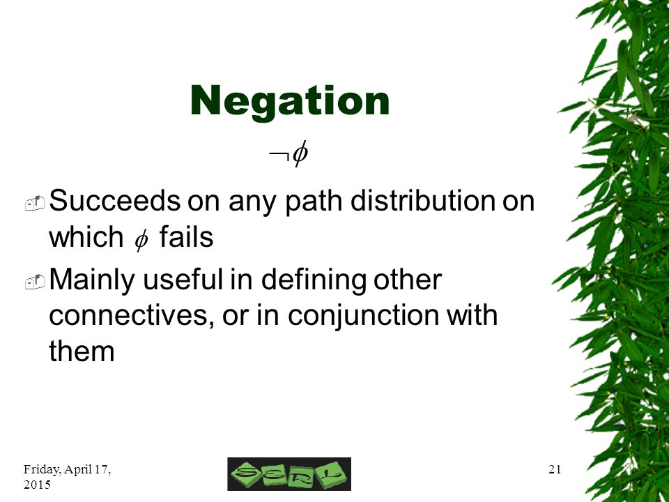 Friday, April 17, 2015 21 Negation  Succeeds on any path distribution on which  fails  Mainly useful in defining other connectives, or in conjunc