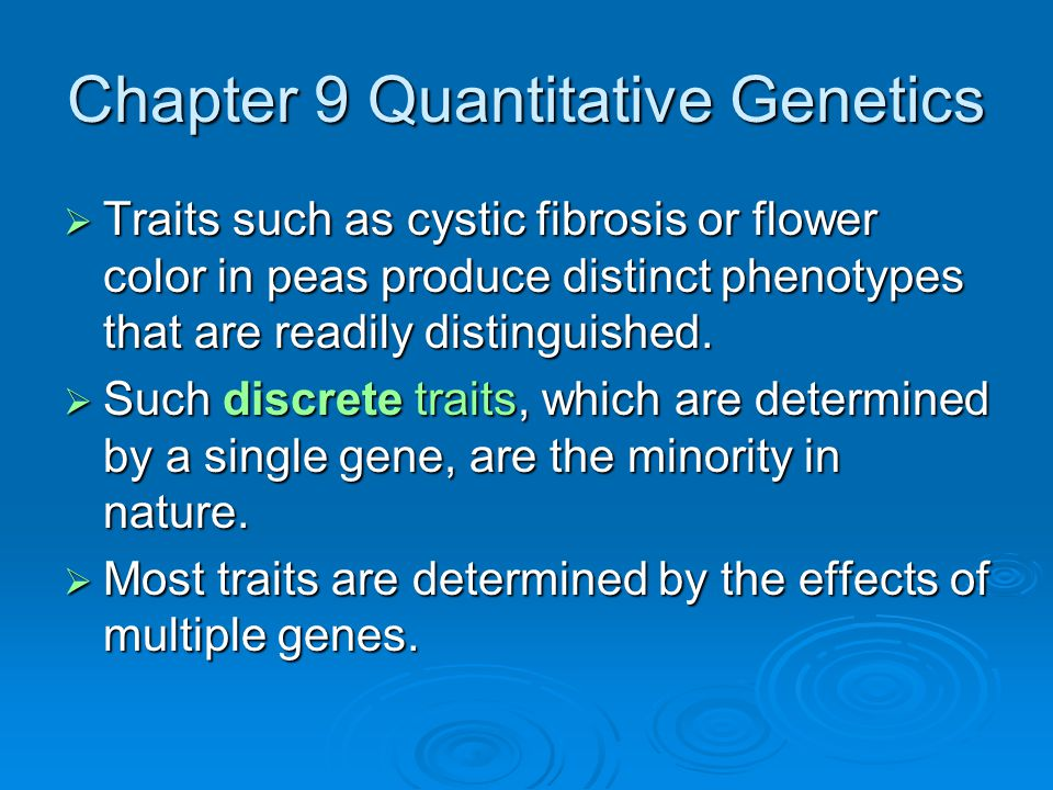 Chapter 9 Quantitative Genetics  Traits such as cystic fibrosis or flower color in peas produce distinct phenotypes that are readily distinguished. 