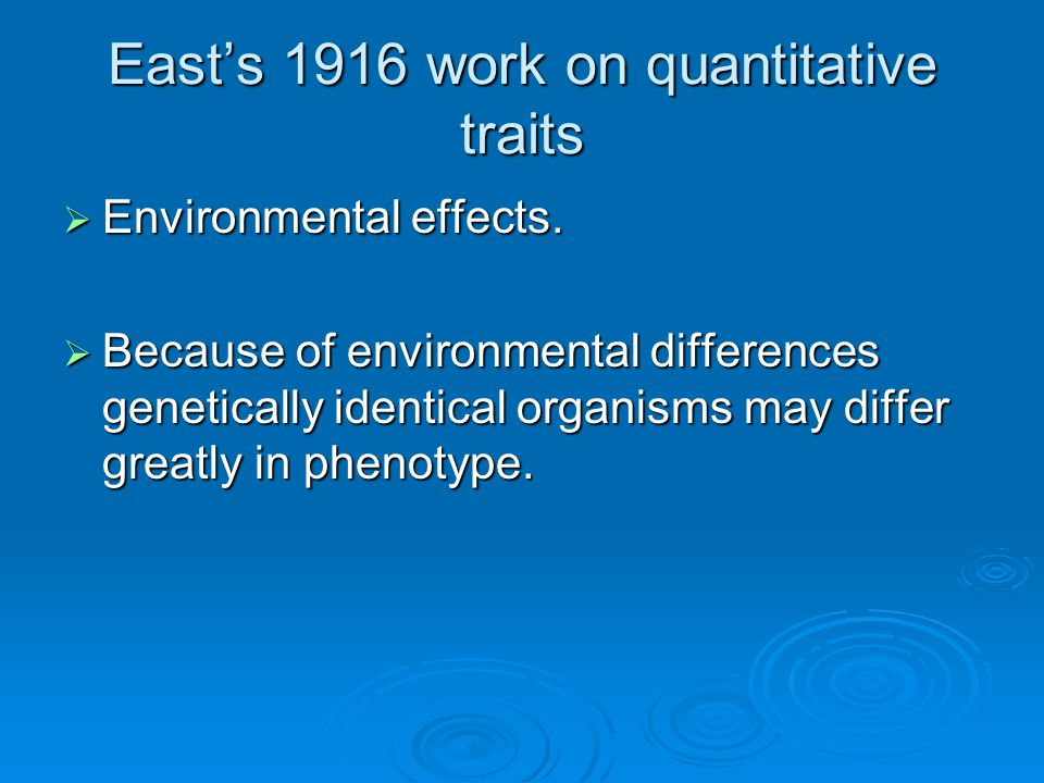 East's 1916 work on quantitative traits  Environmental effects.  Because of environmental differences genetically identical organisms may differ gre