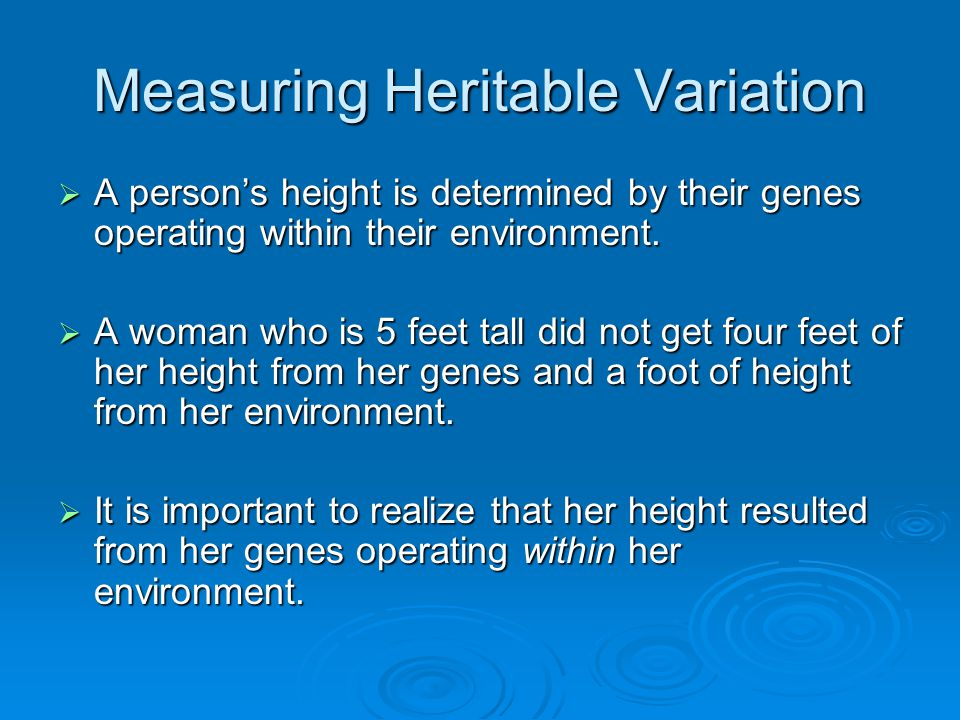 Measuring Heritable Variation  A person's height is determined by their genes operating within their environment.  A woman who is 5 feet tall did no