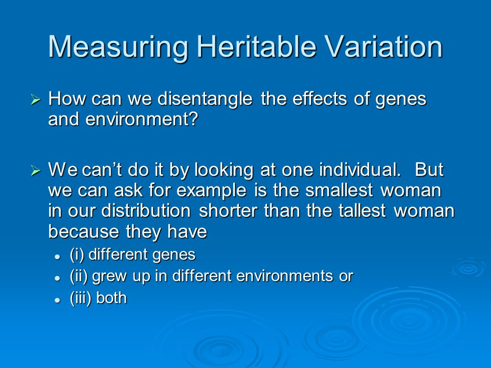 Measuring Heritable Variation  How can we disentangle the effects of genes and environment?  We can't do it by looking at one individual. But we can