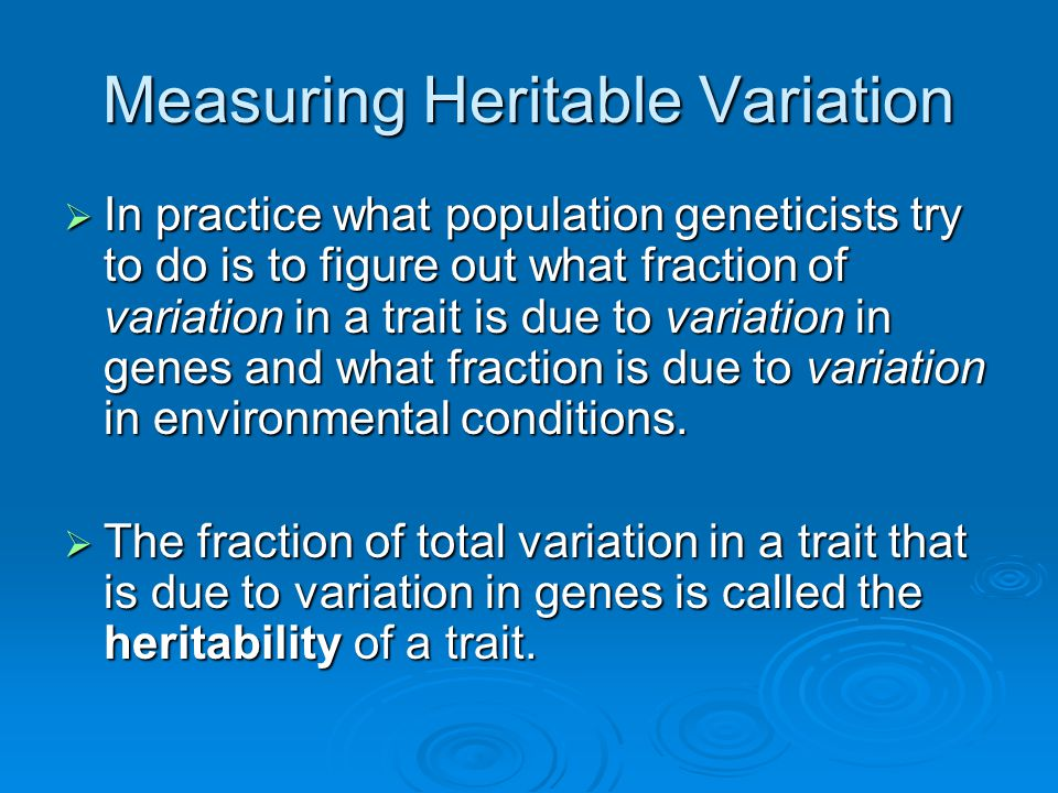 Measuring Heritable Variation  In practice what population geneticists try to do is to figure out what fraction of variation in a trait is due to var