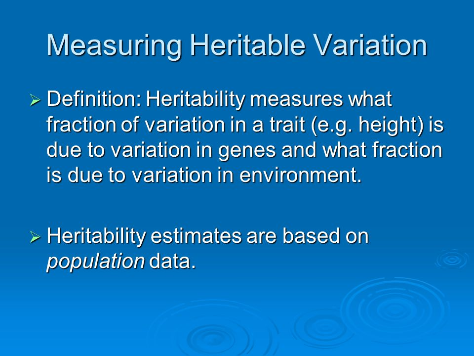 Measuring Heritable Variation  Definition: Heritability measures what fraction of variation in a trait (e.g. height) is due to variation in genes and