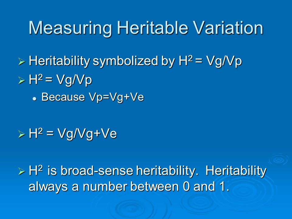 Measuring Heritable Variation  Heritability symbolized by H 2 = Vg/Vp  H 2 = Vg/Vp Because Vp=Vg+Ve Because Vp=Vg+Ve  H 2 = Vg/Vg+Ve  H 2 is broad