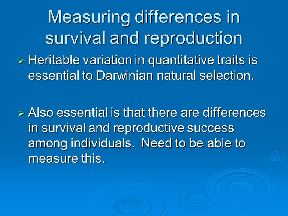 Measuring differences in survival and reproduction  Heritable variation in quantitative traits is essential to Darwinian natural selection.  Also es