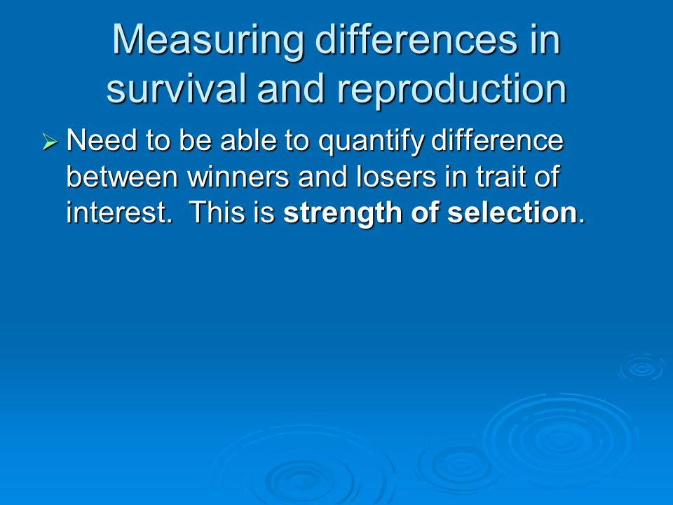 Measuring differences in survival and reproduction  Need to be able to quantify difference between winners and losers in trait of interest. This is s