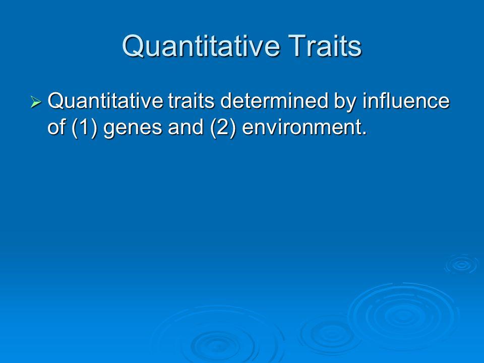 Quantitative Traits  Quantitative traits determined by influence of (1) genes and (2) environment.