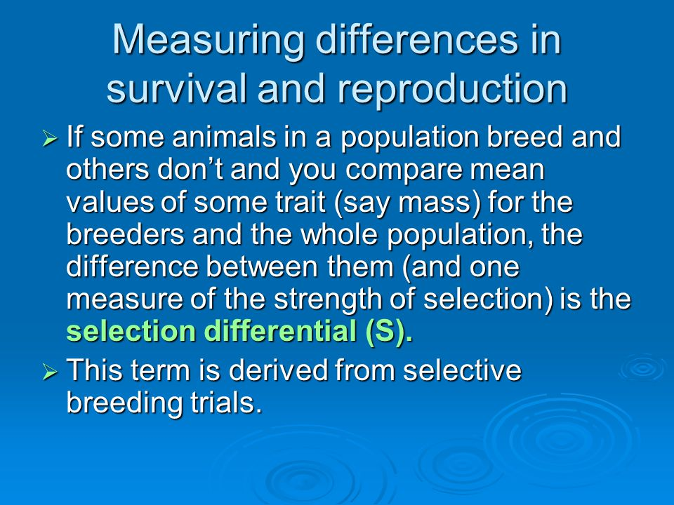 Measuring differences in survival and reproduction  If some animals in a population breed and others don't and you compare mean values of some trait