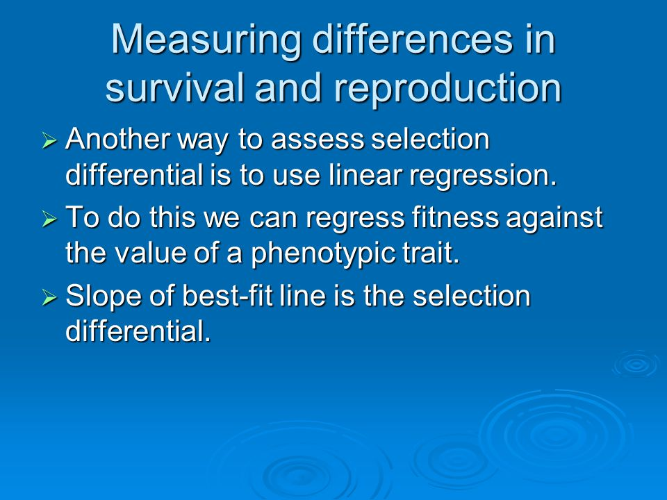 Measuring differences in survival and reproduction  Another way to assess selection differential is to use linear regression.  To do this we can reg