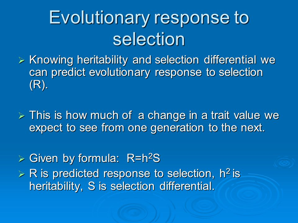 Evolutionary response to selection  Knowing heritability and selection differential we can predict evolutionary response to selection (R).  This is