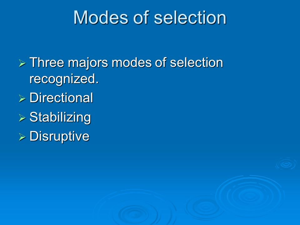 Modes of selection  Three majors modes of selection recognized.  Directional  Stabilizing  Disruptive