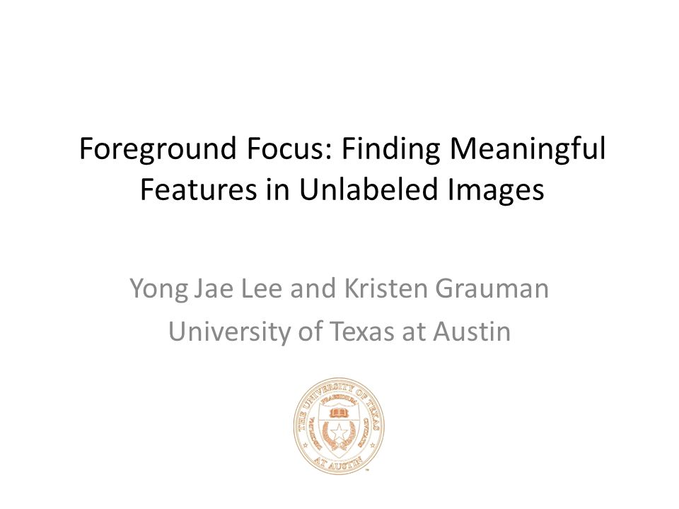 Foreground Focus: Finding Meaningful Features in Unlabeled Images Yong Jae Lee and Kristen Grauman University of Texas at Austin