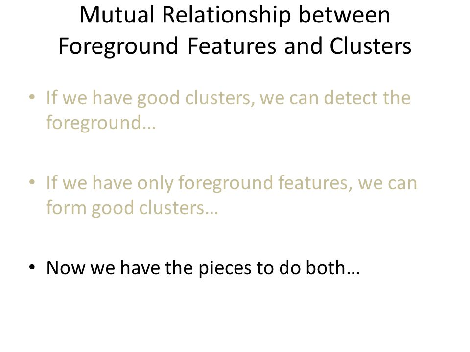 Mutual Relationship between Foreground Features and Clusters If we have good clusters, we can detect the foreground… If we have only foreground features, we can form good clusters… Now we have the pieces to do both…