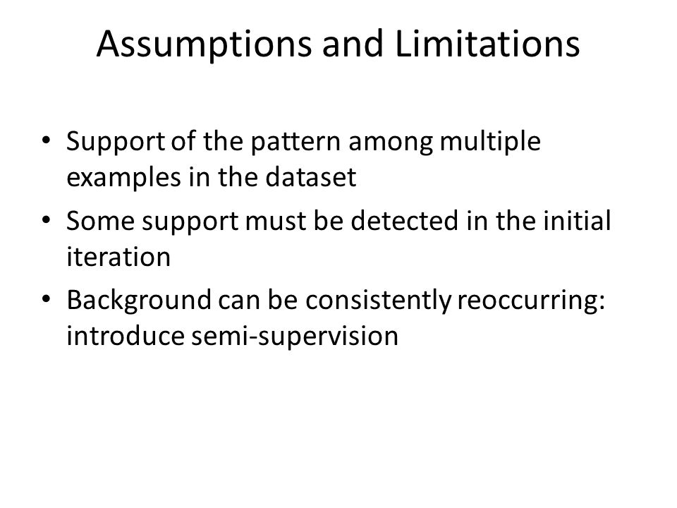 Assumptions and Limitations Support of the pattern among multiple examples in the dataset Some support must be detected in the initial iteration Background can be consistently reoccurring: introduce semi-supervision