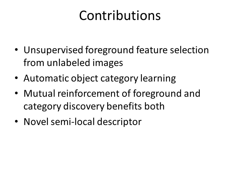 Contributions Unsupervised foreground feature selection from unlabeled images Automatic object category learning Mutual reinforcement of foreground and category discovery benefits both Novel semi-local descriptor
